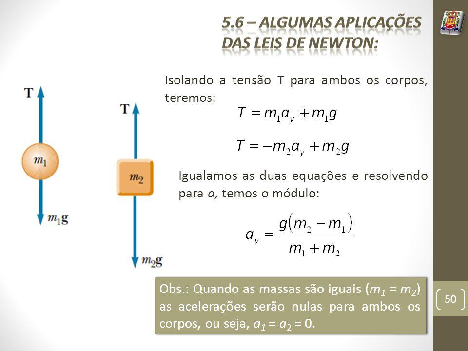 Isolando a tensão T para ambos os corpos, teremos: Igualamos as duas equações e resolvendo para a, temos o módulo: Obs.: Quando as massas são iguais (m 1 = m 2 ) as acelerações serão nulas para ambos os corpos, ou seja, a 1 = a 2 = 0.