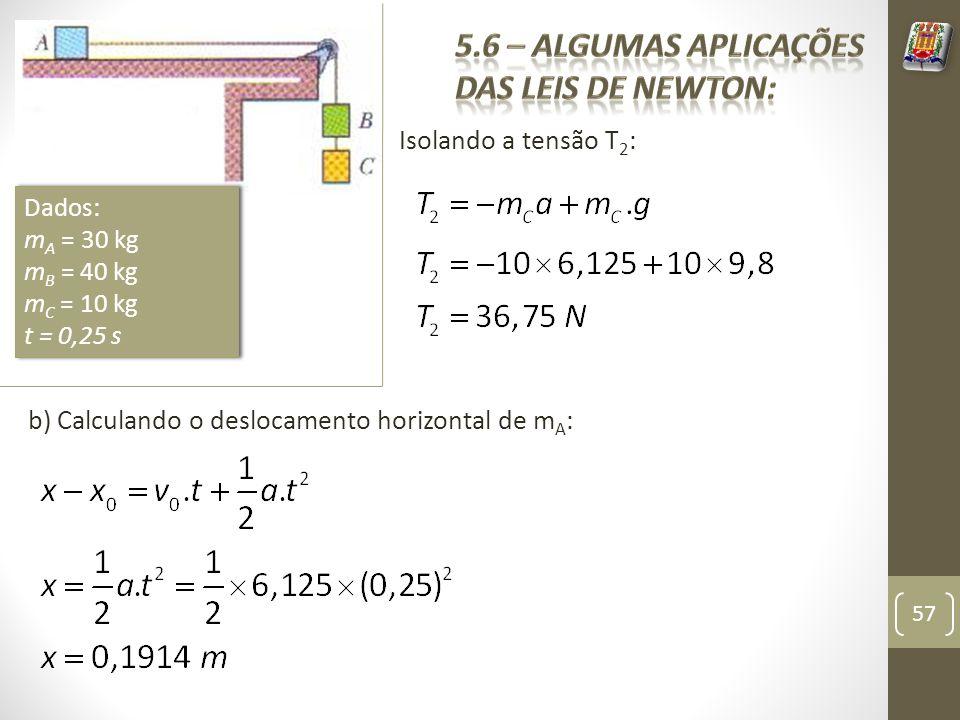 Isolando a tensão T 2 : 57 Dados: m A = 30 kg m B = 40 kg m C = 10 kg t = 0,25 s Dados: m A = 30 kg m B = 40 kg m C = 10 kg t = 0,25 s b) Calculando o deslocamento horizontal de m A :