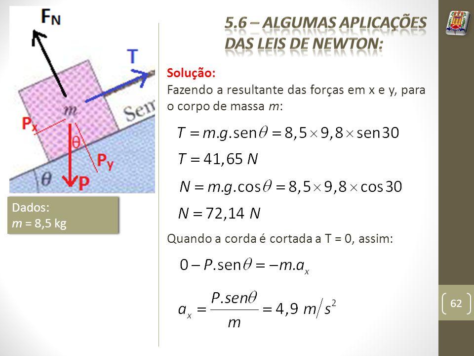Solução: Fazendo a resultante das forças em x e y, para o corpo de massa m: 62 Dados: m = 8,5 kg Dados: m = 8,5 kg Quando a corda é cortada a T = 0, a
