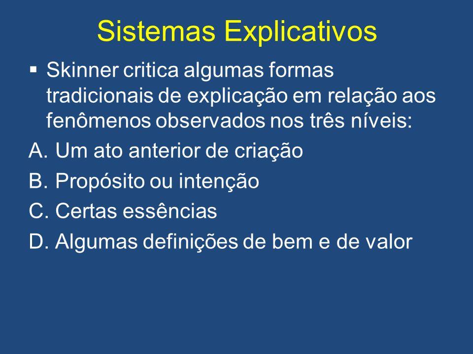 Sistemas Explicativos Skinner critica algumas formas tradicionais de explicação em relação aos fenômenos observados nos três níveis: A.Um ato anterior de criação B.Propósito ou intenção C.Certas essências D.Algumas definições de bem e de valor