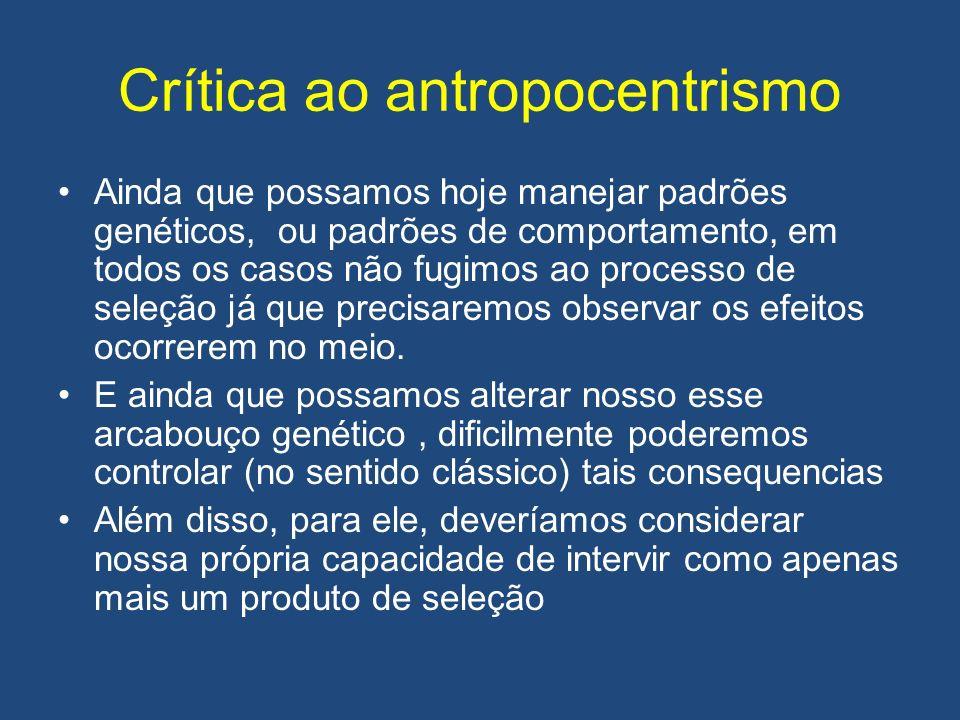 Crítica ao antropocentrismo Ainda que possamos hoje manejar padrões genéticos, ou padrões de comportamento, em todos os casos não fugimos ao processo de seleção já que precisaremos observar os efeitos ocorrerem no meio.