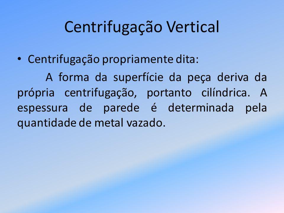 Centrifugação Vertical Semi-centrifugada: A forma é dada essencialmente pela moldação e a centrifugação é utilizada apenas para fornecer uma pressão superior a da coluna estática de liquido.