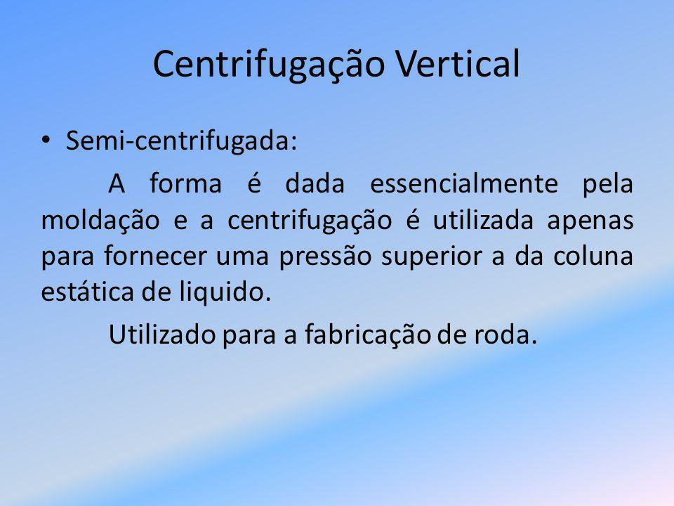 Centrifugação Vertical Sob pressão devido a centrifugação: Este processo diferencia-se dos outros devido ao fato do eixo de centrifugação ser exterior a peça para garantir o equilíbrio e reduzir vibrações que diminuem a qualidade.