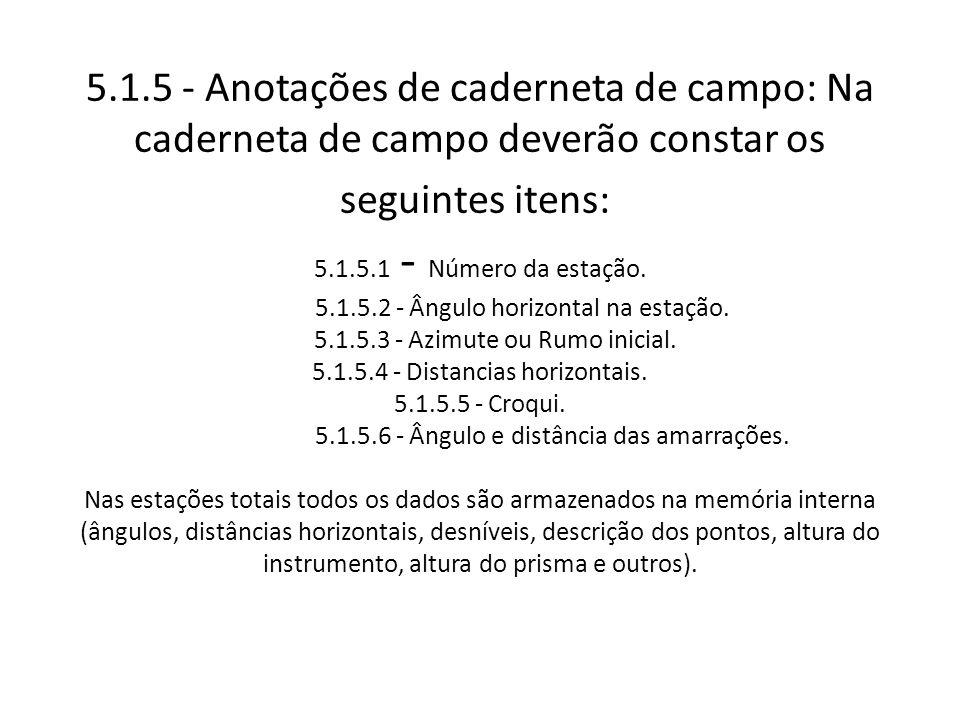 5.1.5 - Anotações de caderneta de campo: Na caderneta de campo deverão constar os seguintes itens: 5.1.5.1 - Número da estação. 5.1.5.2 - Ângulo horiz