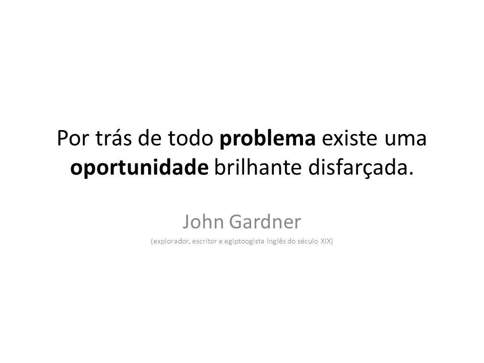 Por trás de todo problema existe uma oportunidade brilhante disfarçada. John Gardner (explorador, escritor e egiptoogista inglês do século XIX)