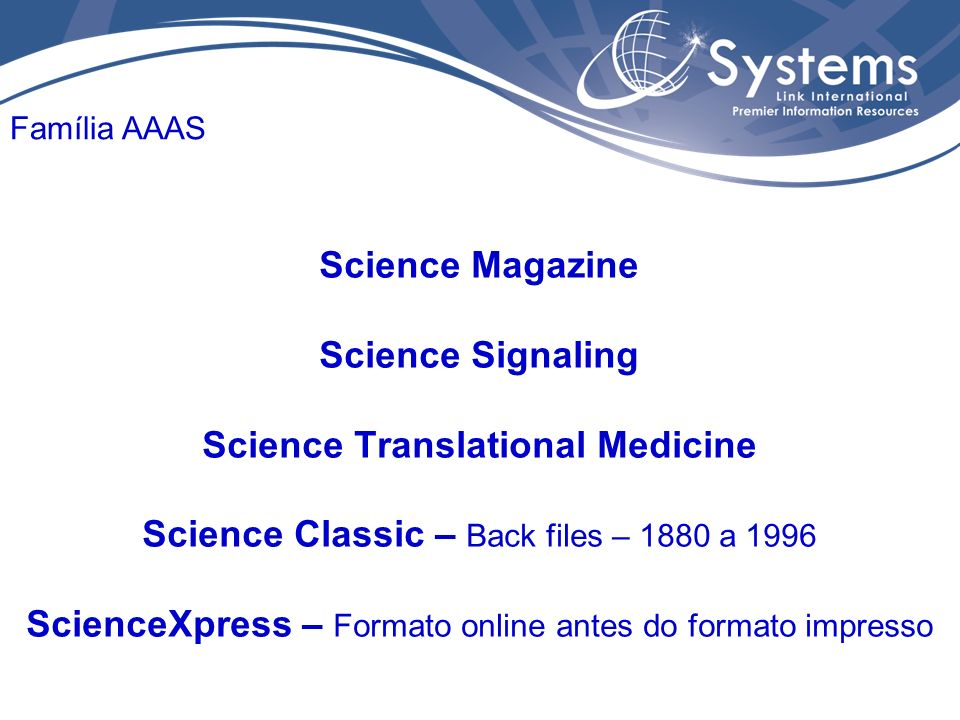 Science Magazine Science Signaling Science Translational Medicine Science Classic – Back files – 1880 a 1996 ScienceXpress – Formato online antes do formato impresso Família AAAS