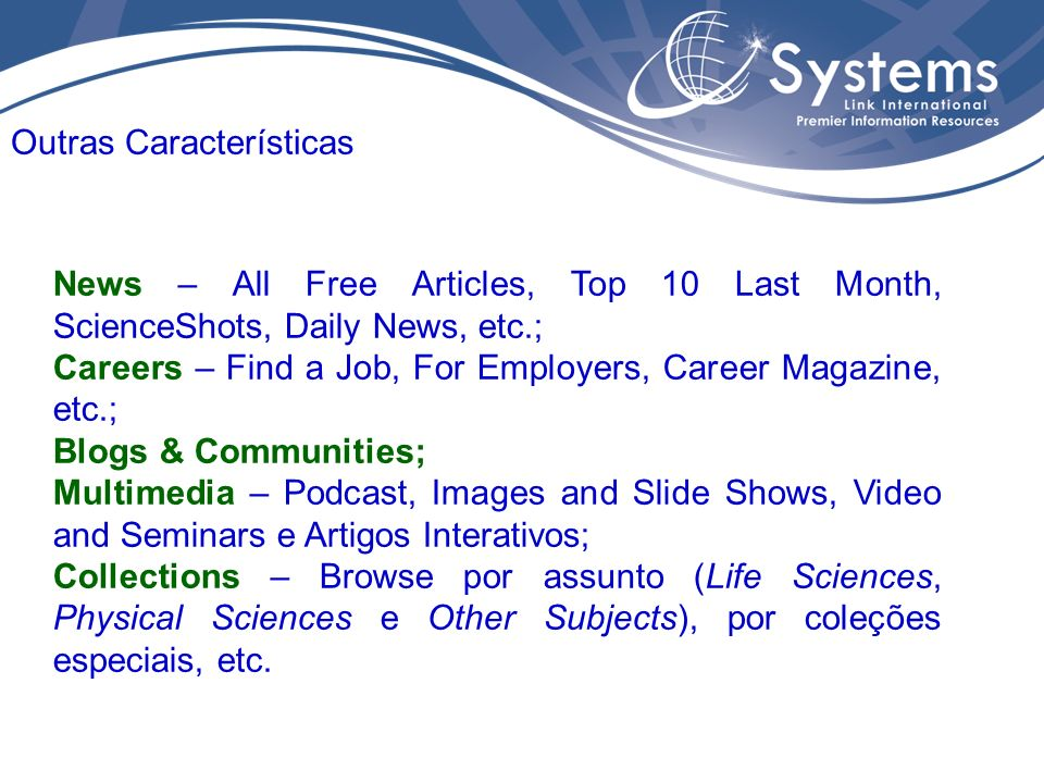 News – All Free Articles, Top 10 Last Month, ScienceShots, Daily News, etc.; Careers – Find a Job, For Employers, Career Magazine, etc.; Blogs & Communities; Multimedia – Podcast, Images and Slide Shows, Video and Seminars e Artigos Interativos; Collections – Browse por assunto (Life Sciences, Physical Sciences e Other Subjects), por coleções especiais, etc.