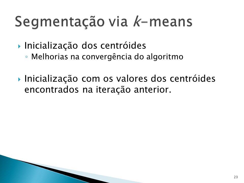 Inicialização dos centróides Melhorias na convergência do algoritmo Inicialização com os valores dos centróides encontrados na iteração anterior. 23