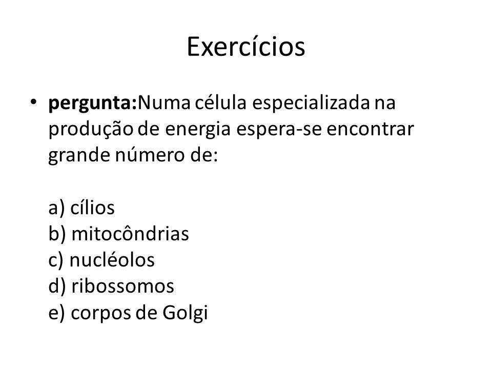 Exercícios pergunta:Numa célula especializada na produção de energia espera-se encontrar grande número de: a) cílios b) mitocôndrias c) nucléolos d) r