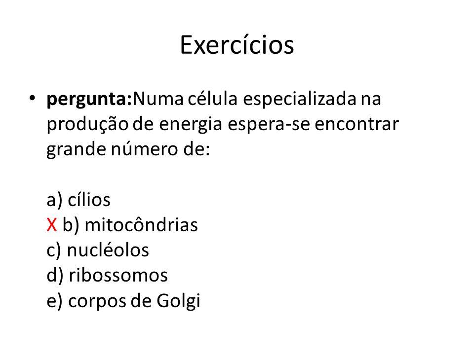 Exercícios pergunta:Numa célula especializada na produção de energia espera-se encontrar grande número de: a) cílios X b) mitocôndrias c) nucléolos d)
