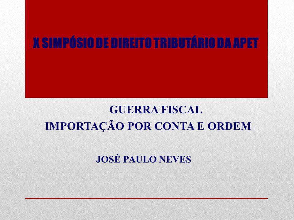 X SIMPÓSIO DE DIREITO TRIBUTÁRIO DA APET GUERRA FISCAL IMPORTAÇÃO POR CONTA E ORDEM JOSÉ PAULO NEVES