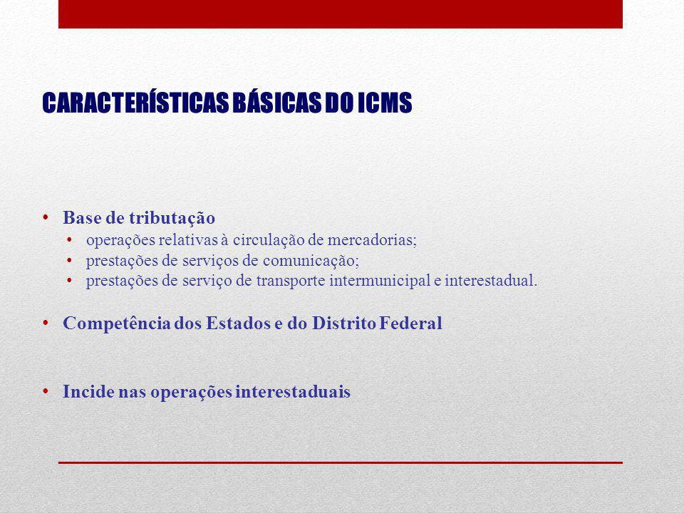CARACTERÍSTICAS BÁSICAS DO ICMS Base de tributação operações relativas à circulação de mercadorias; prestações de serviços de comunicação; prestações