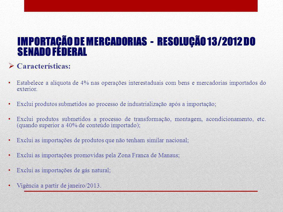 IMPORTAÇÃO DE MERCADORIAS - RESOLUÇÃO 13/2012 DO SENADO FEDERAL Características: Estabelece a alíquota de 4% nas operações interestaduais com bens e m