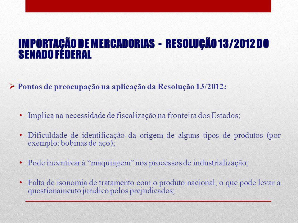 IMPORTAÇÃO DE MERCADORIAS - RESOLUÇÃO 13/2012 DO SENADO FEDERAL Pontos de preocupação na aplicação da Resolução 13/2012: Implica na necessidade de fis