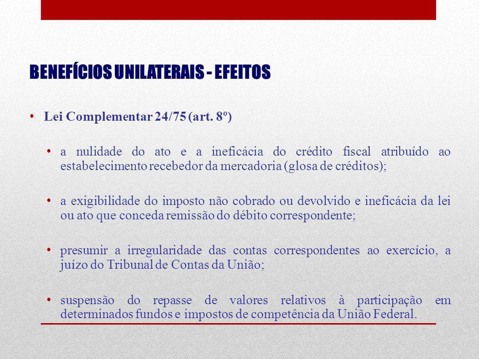 BENEFÍCIOS UNILATERAIS - EFEITOS Lei Complementar 24/75 (art. 8º) a nulidade do ato e a ineficácia do crédito fiscal atribuído ao estabelecimento rece