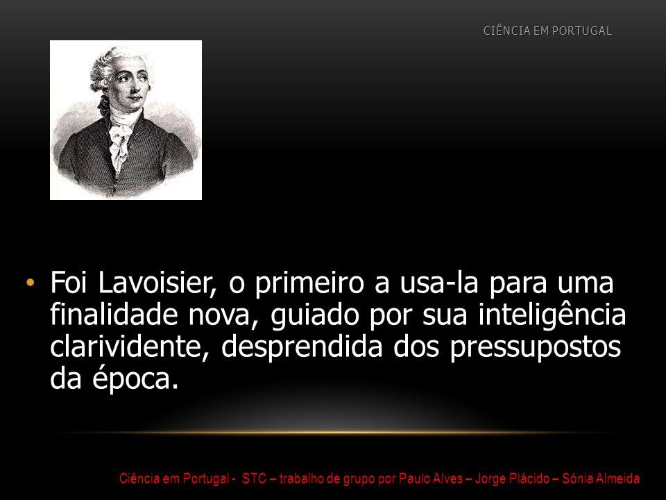 Foi Lavoisier, o primeiro a usa-la para uma finalidade nova, guiado por sua inteligência clarividente, desprendida dos pressupostos da época. CIÊNCIA