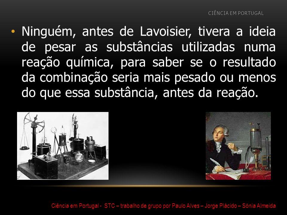 Ninguém, antes de Lavoisier, tivera a ideia de pesar as substâncias utilizadas numa reação química, para saber se o resultado da combinação seria mais