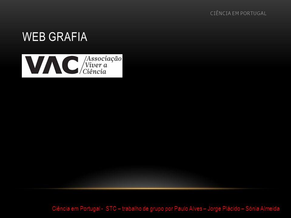 WEB GRAFIA CIÊNCIA EM PORTUGAL Ciência em Portugal - STC – trabalho de grupo por Paulo Alves – Jorge Plácido – Sónia Almeida