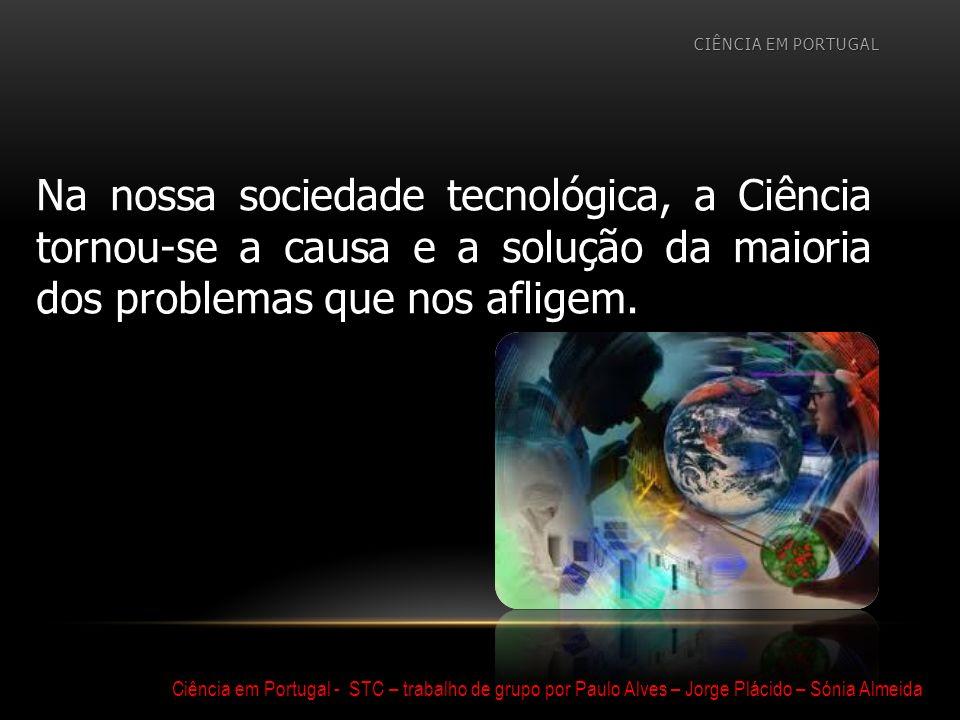 Ciência em Portugal - STC – trabalho de grupo por Paulo Alves – Jorge Plácido – Sónia Almeida Na nossa sociedade tecnológica, a Ciência tornou-se a ca