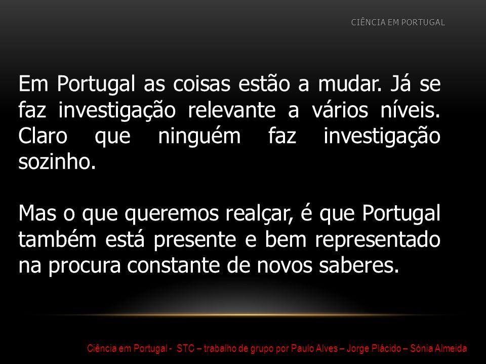 TRABALHO EXECUTADO POR: PAULO ALVES JORGE PLÁCIDO SÓNIA ALMEIDA TRABALHO EXECUTADO POR: PAULO ALVES JORGE PLÁCIDO SÓNIA ALMEIDA Ciência em Portugal - STC – trabalho de grupo por Paulo Alves – Jorge Plácido – Sónia Almeida