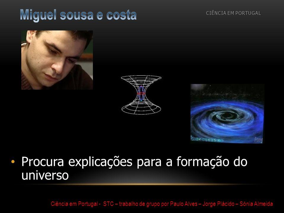 Procura explicações para a formação do universo CIÊNCIA EM PORTUGAL Ciência em Portugal - STC – trabalho de grupo por Paulo Alves – Jorge Plácido – Só