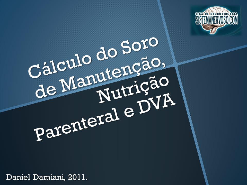 Cálculo do Soro de Manutenção, Nutrição Parenteral e DVA Daniel Damiani, 2011.