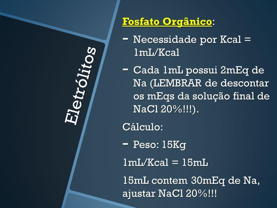 Eletrólitos Fosfato Orgânico: - Necessidade por Kcal = 1mL/Kcal - Cada 1mL possui 2mEq de Na (LEMBRAR de descontar os mEqs da solução final de NaCl 20%!!!).