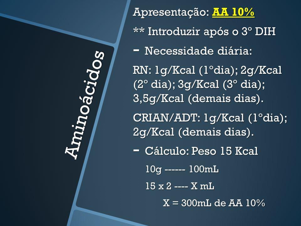Aminoácidos Apresentação: AA 10% ** Introduzir após o 3º DIH - Necessidade diária: RN: 1g/Kcal (1ºdia); 2g/Kcal (2º dia); 3g/Kcal (3º dia); 3,5g/Kcal