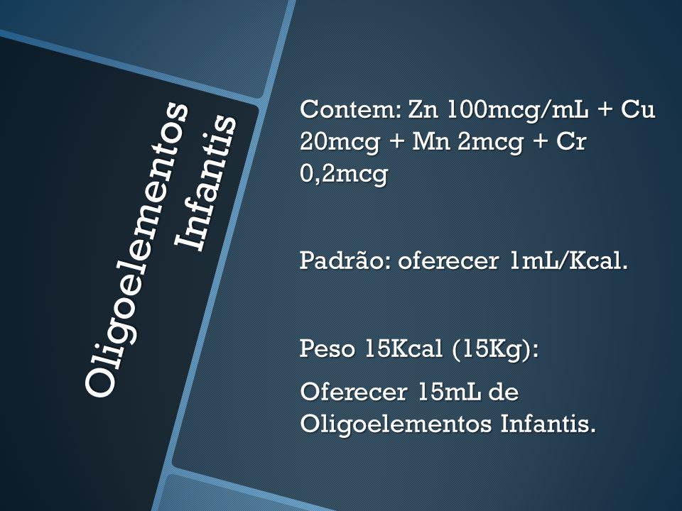 Oligoelementos Infantis Contem: Zn 100mcg/mL + Cu 20mcg + Mn 2mcg + Cr 0,2mcg Padrão: oferecer 1mL/Kcal. Peso 15Kcal (15Kg): Oferecer 15mL de Oligoele