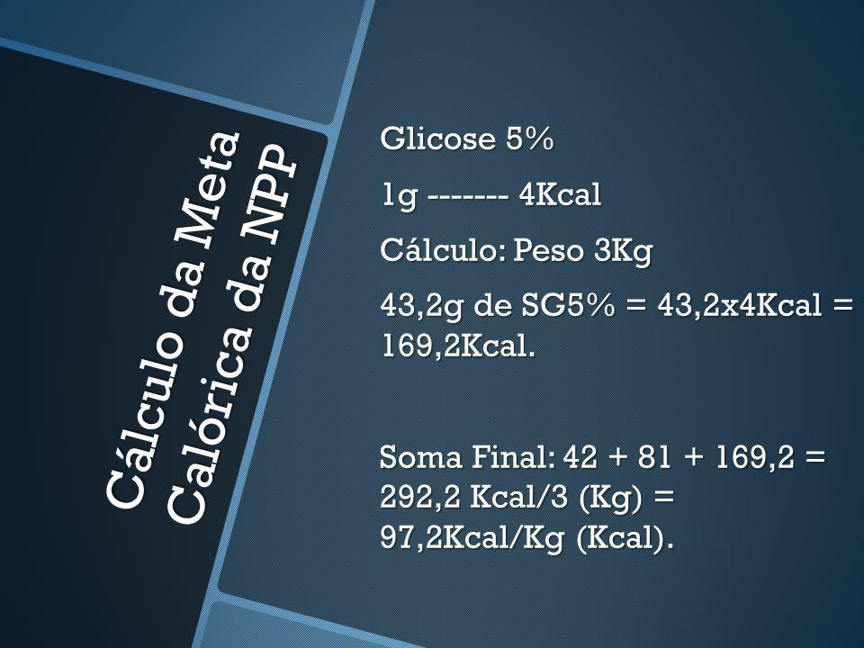 Cálculo da Meta Calórica da NPP Glicose 5% 1g ------- 4Kcal Cálculo: Peso 3Kg 43,2g de SG5% = 43,2x4Kcal = 169,2Kcal. Soma Final: 42 + 81 + 169,2 = 29