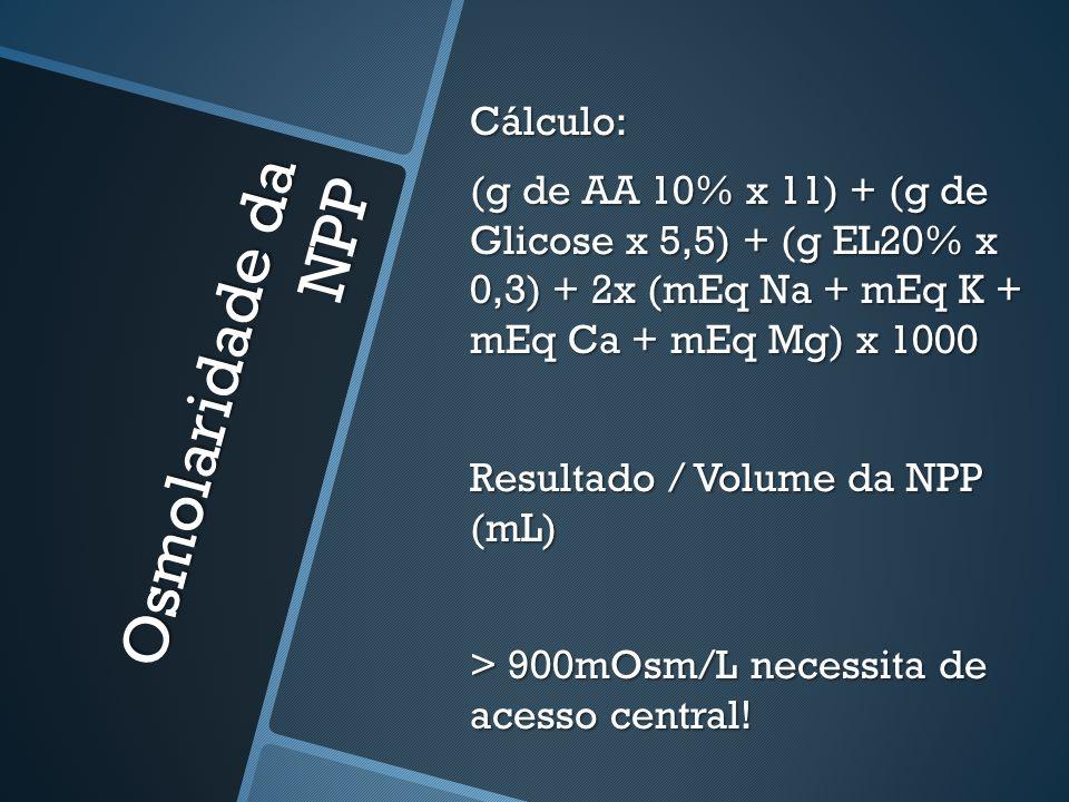Osmolaridade da NPP Cálculo: (g de AA 10% x 11) + (g de Glicose x 5,5) + (g EL20% x 0,3) + 2x (mEq Na + mEq K + mEq Ca + mEq Mg) x 1000 Resultado / Volume da NPP (mL) > 900mOsm/L necessita de acesso central!