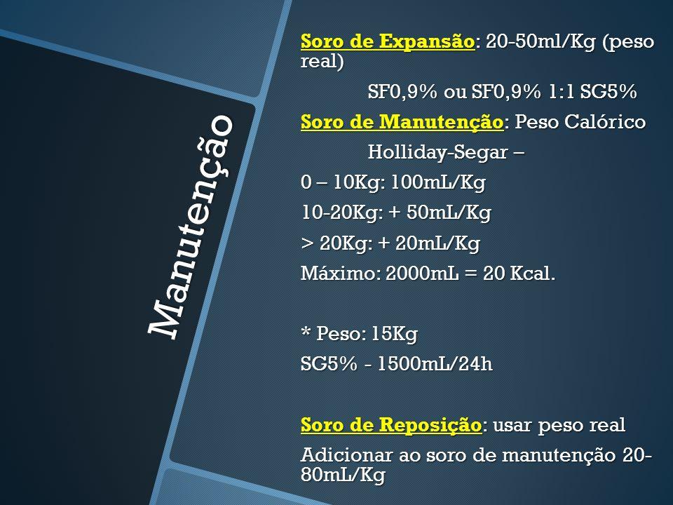 Manutenção Soro de Expansão: 20-50ml/Kg (peso real) SF0,9% ou SF0,9% 1:1 SG5% Soro de Manutenção: Peso Calórico Holliday-Segar – 0 – 10Kg: 100mL/Kg 10