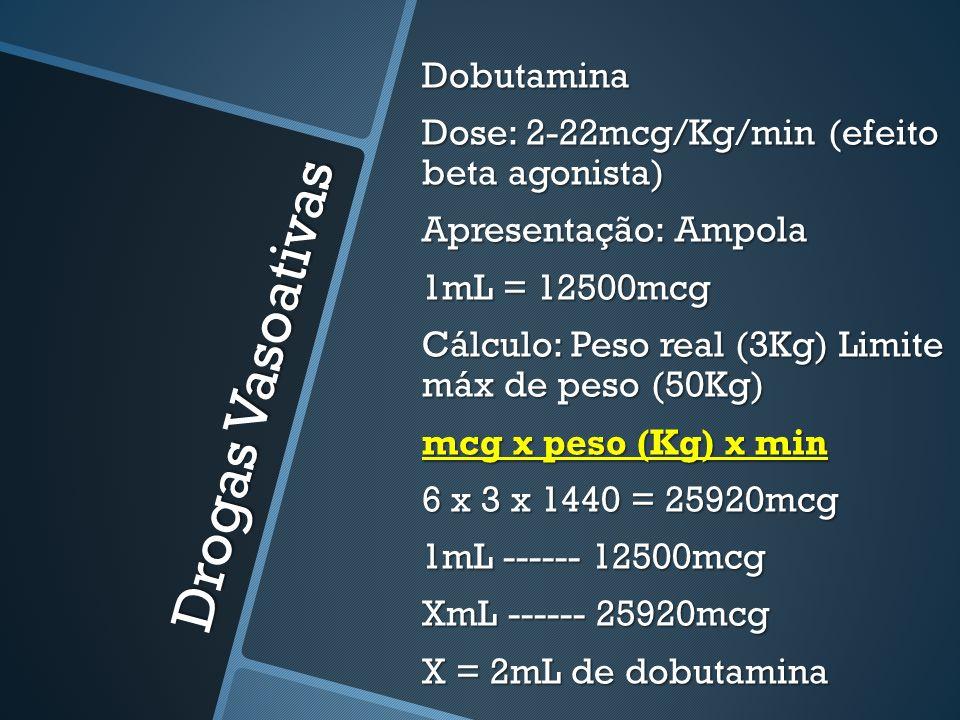Drogas Vasoativas Dobutamina Dose: 2-22mcg/Kg/min (efeito beta agonista) Apresentação: Ampola 1mL = 12500mcg Cálculo: Peso real (3Kg) Limite máx de pe