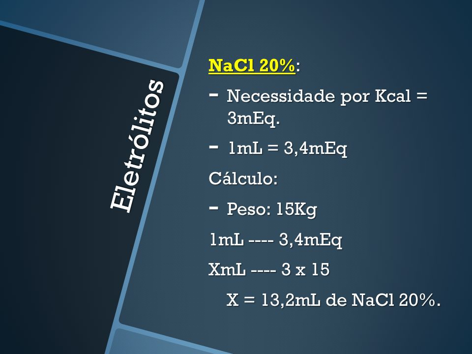 Eletrólitos NaCl 20%: - Necessidade por Kcal = 3mEq. - 1mL = 3,4mEq Cálculo: - Peso: 15Kg 1mL ---- 3,4mEq XmL ---- 3 x 15 X = 13,2mL de NaCl 20%. X =