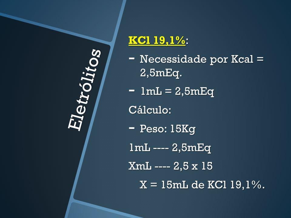 Prescrição Adultos: Peso 70-80Kg (Pcal = 20Kcal) SG 5% - 2000mL NaCl 20% 1mL ------- 3,4mEq 1mL ------- 3,4mEq XmL ------- 3x20 XmL ------- 3x20 X = 17,64mL de NaCl 20% KCl 19,1% 1mL ----- 2,5mEq 1mL ----- 2,5mEq XmL ----- 2,5x20 XmL ----- 2,5x20 X = 20mL de KCl 19,1%
