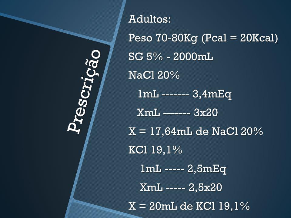 Prescrição Adultos: Peso 70-80Kg (Pcal = 20Kcal) SG 5% - 2000mL NaCl 20% - 17,64mL KCl 19,1% - 20mL SG 5% - 1000mL NaCl 20% - 8,82mL KCl 19,1% - 10mL 24/24h 12/12h