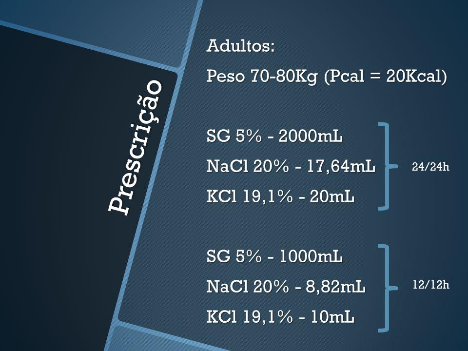 Prescrição Adultos: Peso 70-80Kg (Pcal = 20Kcal) SG 5% - 2000mL NaCl 20% - 17,64mL KCl 19,1% - 20mL SG 5% - 1000mL NaCl 20% - 8,82mL KCl 19,1% - 10mL