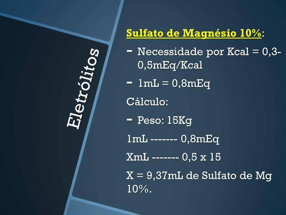 Eletrólitos Sulfato de Magnésio 10%: - Necessidade por Kcal = 0,3- 0,5mEq/Kcal - 1mL = 0,8mEq Cálculo: - Peso: 15Kg 1mL ------- 0,8mEq XmL ------- 0,5 x 15 X = 9,37mL de Sulfato de Mg 10%.