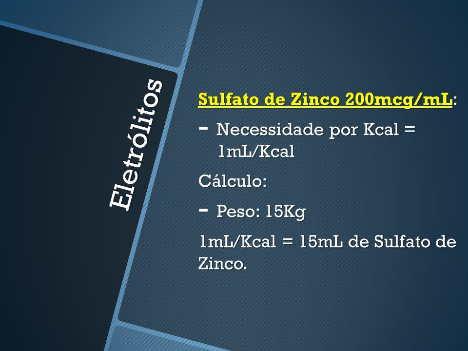 Eletrólitos Sulfato de Zinco 200mcg/mL: - Necessidade por Kcal = 1mL/Kcal Cálculo: - Peso: 15Kg 1mL/Kcal = 15mL de Sulfato de Zinco.
