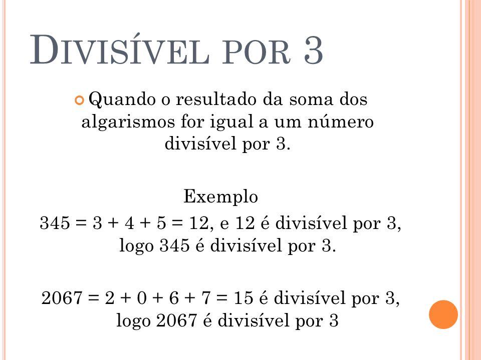 D IVISÍVEL POR 3 Quando o resultado da soma dos algarismos for igual a um número divisível por 3. Exemplo 345 = 3 + 4 + 5 = 12, e 12 é divisível por 3