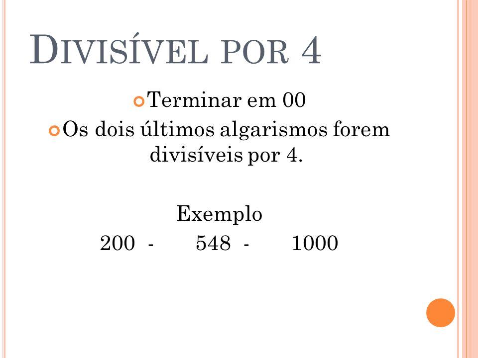 D IVISÍVEL POR 4 Terminar em 00 Os dois últimos algarismos forem divisíveis por 4. Exemplo 200 - 548-1000