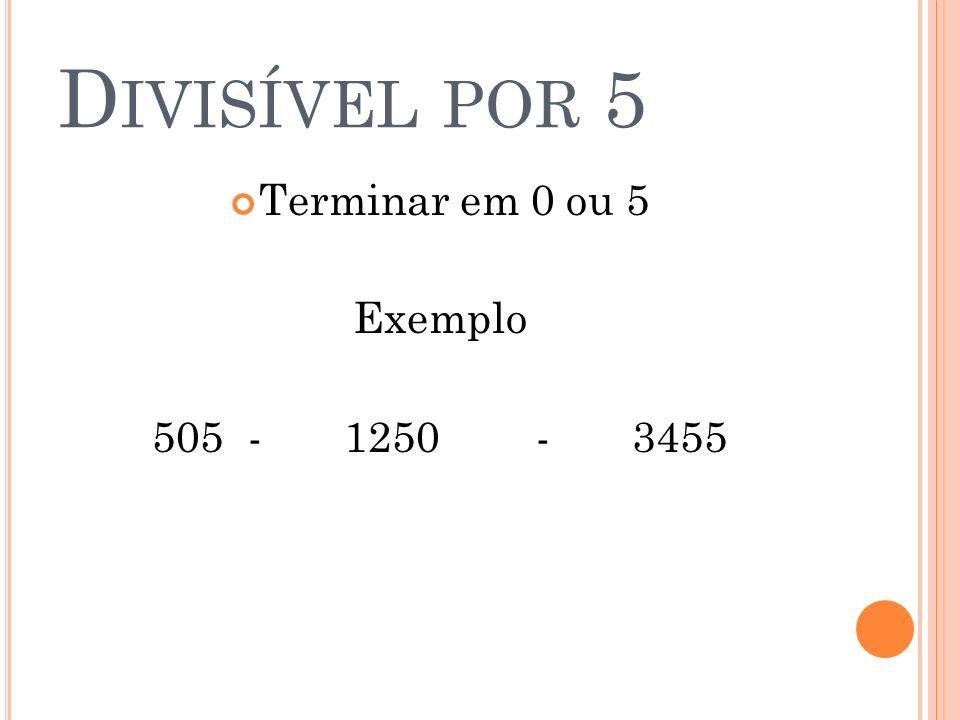 D IVISÍVEL POR 5 Terminar em 0 ou 5 Exemplo 505 -1250-3455