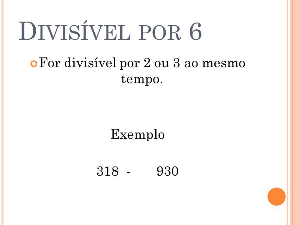 D IVISÍVEL POR 6 For divisível por 2 ou 3 ao mesmo tempo. Exemplo 318-930
