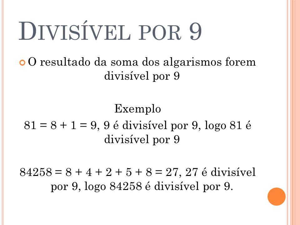 D IVISÍVEL POR 9 O resultado da soma dos algarismos forem divisível por 9 Exemplo 81 = 8 + 1 = 9, 9 é divisível por 9, logo 81 é divisível por 9 84258
