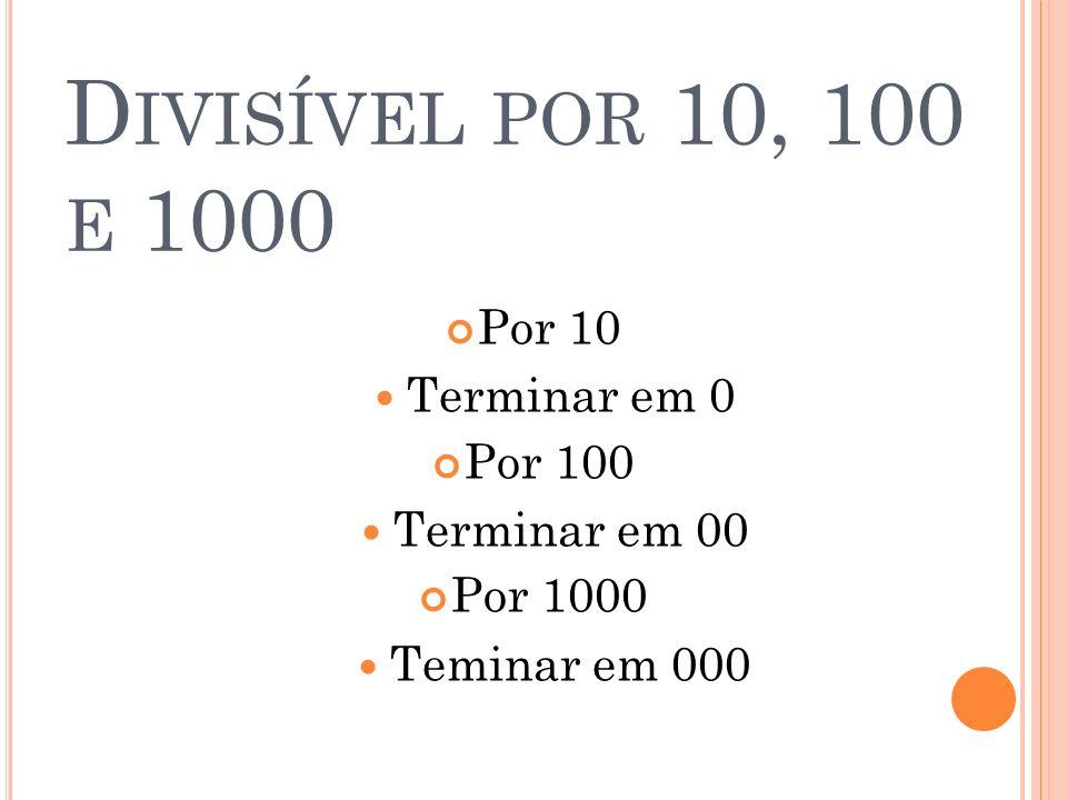 D IVISÍVEL POR 10, 100 E 1000 Por 10 Terminar em 0 Por 100 Terminar em 00 Por 1000 Teminar em 000