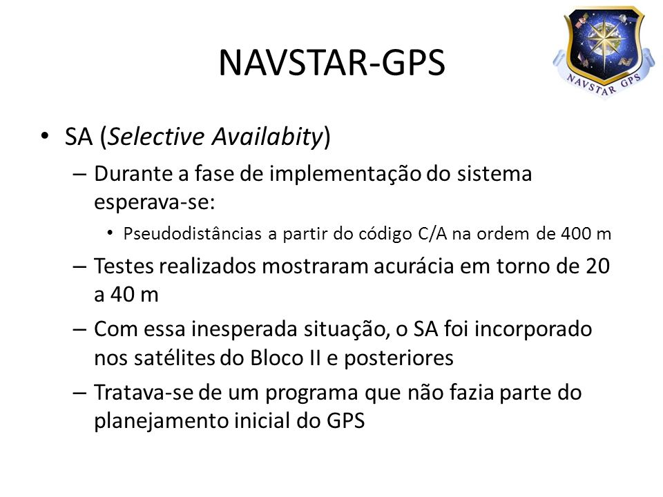 SA (Selective Availabity) – Durante a fase de implementação do sistema esperava-se: Pseudodistâncias a partir do código C/A na ordem de 400 m – Testes realizados mostraram acurácia em torno de 20 a 40 m – Com essa inesperada situação, o SA foi incorporado nos satélites do Bloco II e posteriores – Tratava-se de um programa que não fazia parte do planejamento inicial do GPS NAVSTAR-GPS