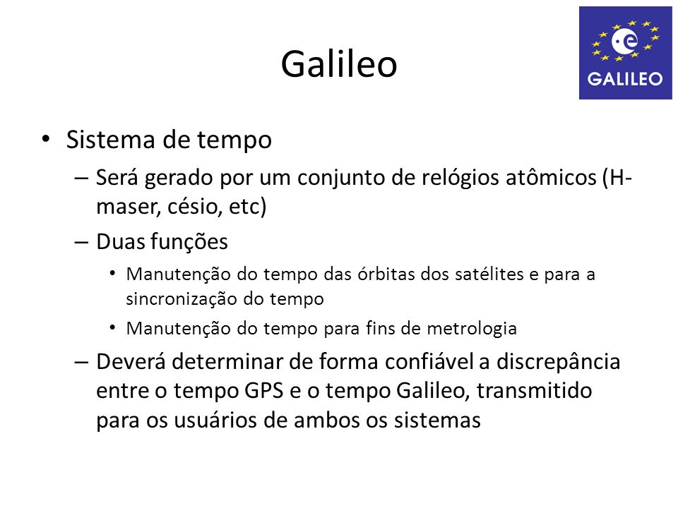 Galileo Sistema de tempo – Será gerado por um conjunto de relógios atômicos (H- maser, césio, etc) – Duas funções Manutenção do tempo das órbitas dos satélites e para a sincronização do tempo Manutenção do tempo para fins de metrologia – Deverá determinar de forma confiável a discrepância entre o tempo GPS e o tempo Galileo, transmitido para os usuários de ambos os sistemas