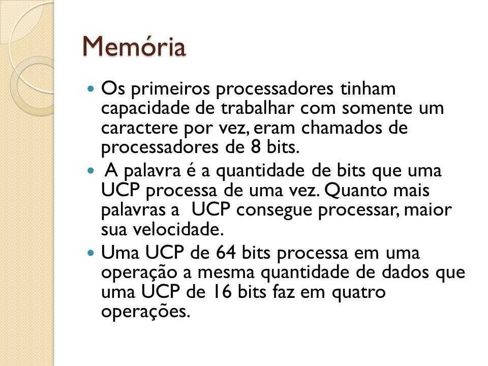 Memória Os primeiros processadores tinham capacidade de trabalhar com somente um caractere por vez, eram chamados de processadores de 8 bits. A palavr
