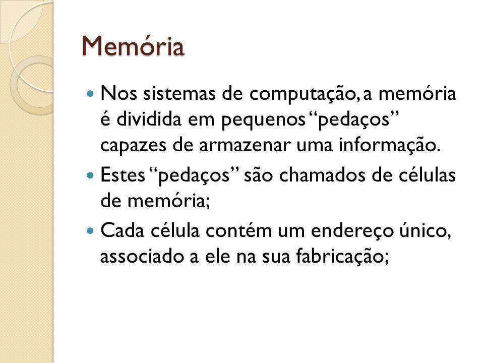 Memória Nos sistemas de computação, a memória é dividida em pequenos pedaços capazes de armazenar uma informação. Estes pedaços são chamados de célula