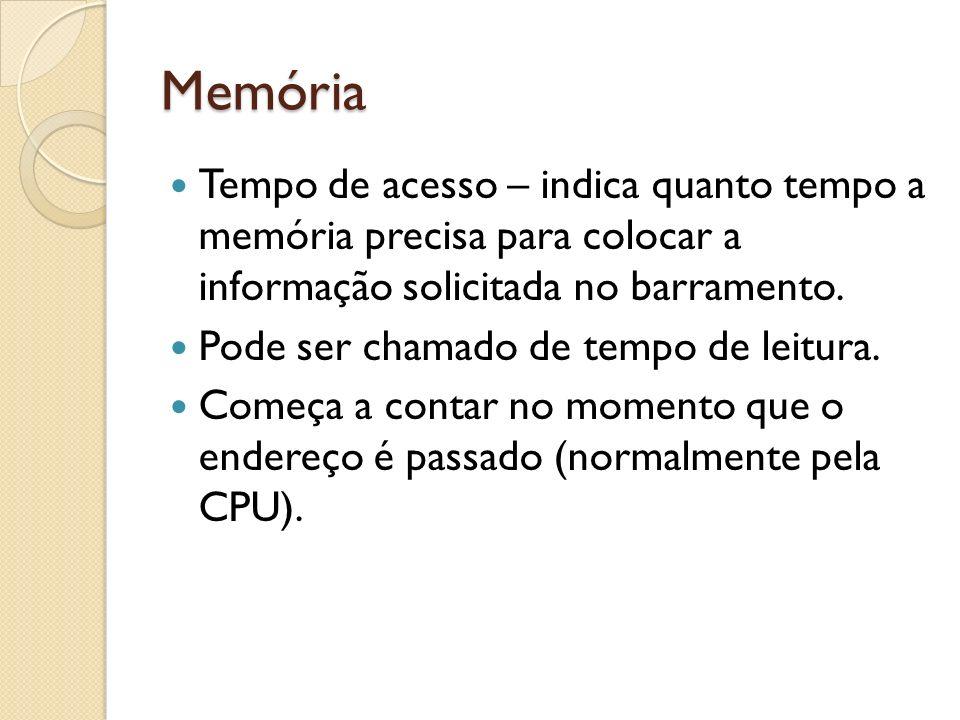Memória Tempo de acesso – indica quanto tempo a memória precisa para colocar a informação solicitada no barramento. Pode ser chamado de tempo de leitu